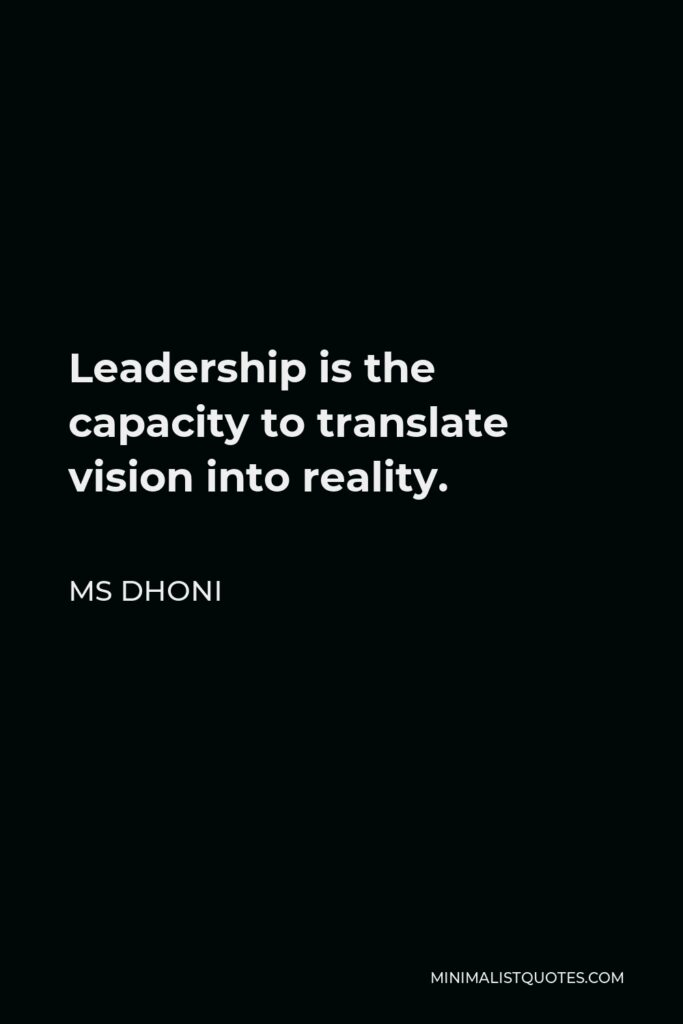MS Dhoni Quote - Leadership is the capacity to translate vision into reality.