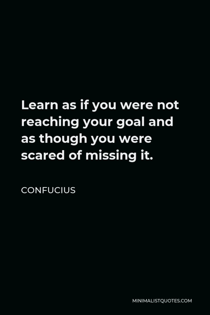 Confucius Quote - Learn as if you were not reaching your goal and as though you were scared of missing it.