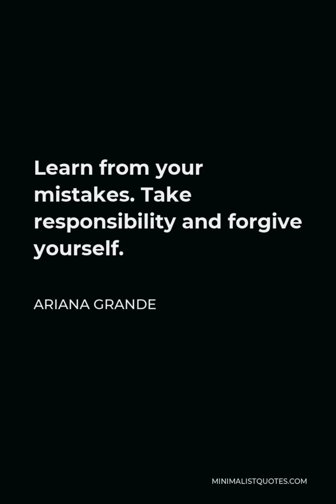 Ariana Grande Quote - Learn from your mistakes. Take responsibility and forgive yourself.