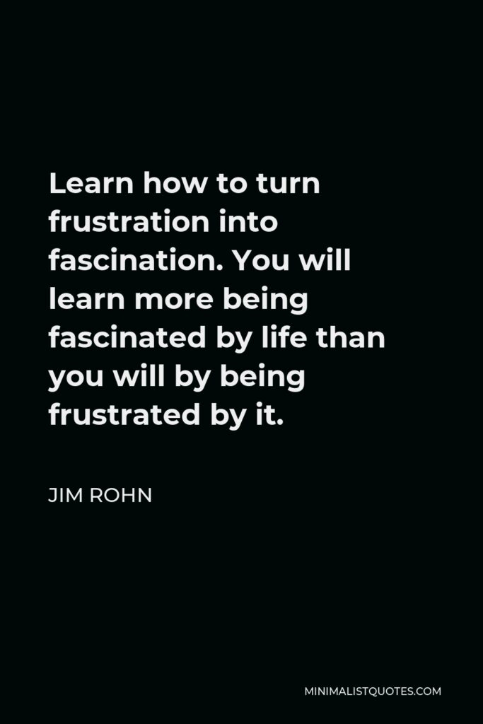 Jim Rohn Quote - Learn how to turn frustration into fascination. You will learn more being fascinated by life than you will by being frustrated by it.