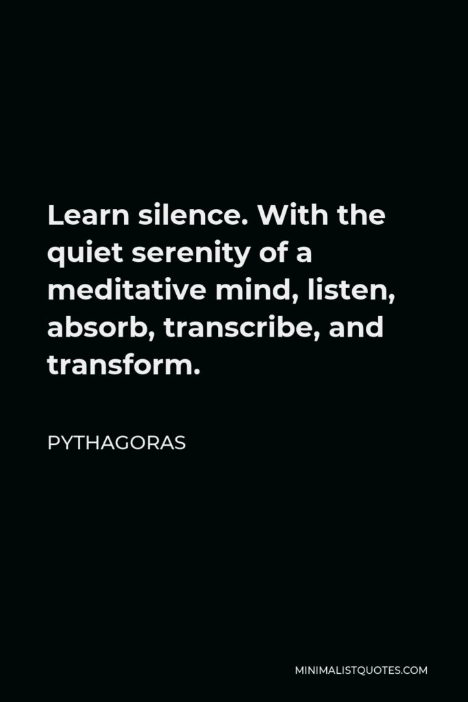Pythagoras Quote - Learn silence. With the quiet serenity of a meditative mind, listen, absorb, transcribe, and transform.