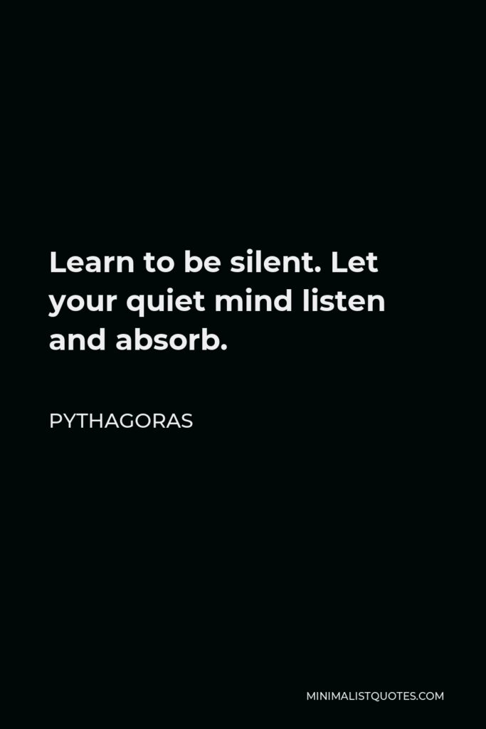 Pythagoras Quote - Learn to be silent. Let your quiet mind listen and absorb.