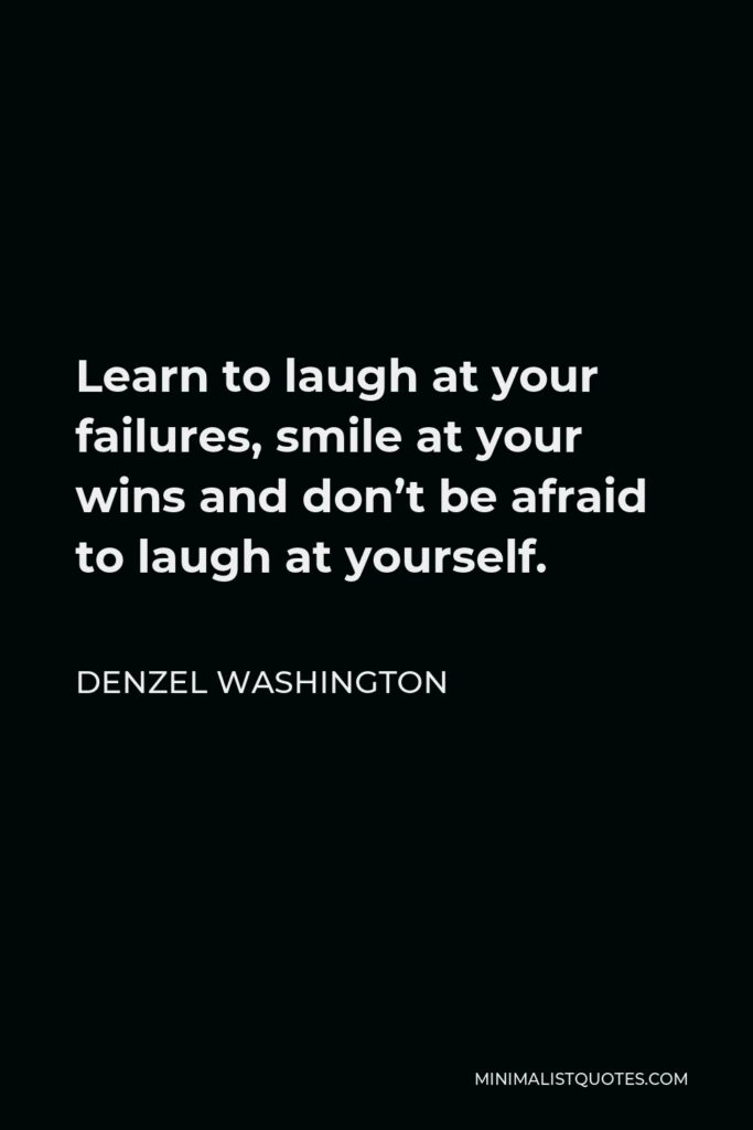 Denzel Washington Quote - Learn to laugh at your failures, smile at your wins and don't be afraid to laugh at yourself.
