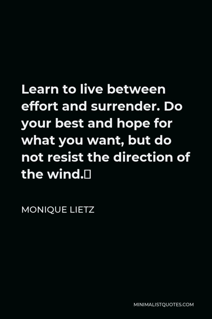 Monique Lietz Quote - Learn to live between effort and surrender. Do your best and hope for what you want, but do not resist the direction of the wind.