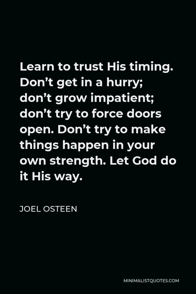 Joel Osteen Quote - Learn to trust His timing. Don't get in a hurry; don't grow impatient; don't try to force doors open. Don't try to make things happen in your own strength. Let God do it His way.
