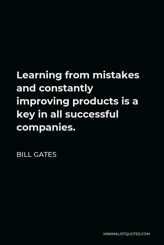 Bill Gates Quote - Learning from mistakes and constantly improving products is a key in all successful companies.