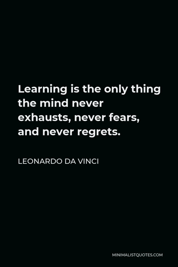 Leonardo da Vinci Quote - Learning is the only thing the mind never exhausts, never fears, and never regrets.