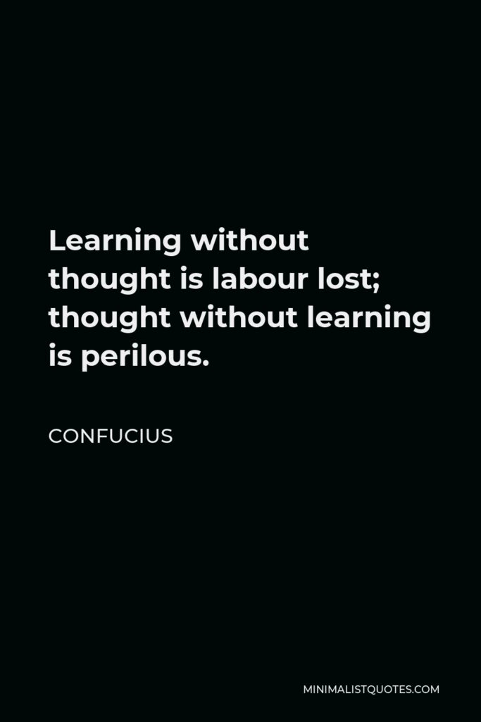 Confucius Quote - Learning without thought is labour lost; thought without learning is perilous.