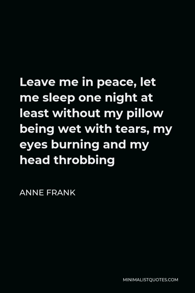 Anne Frank Quote - Leave me in peace, let me sleep one night at least without my pillow being wet with tears, my eyes burning and my head throbbing