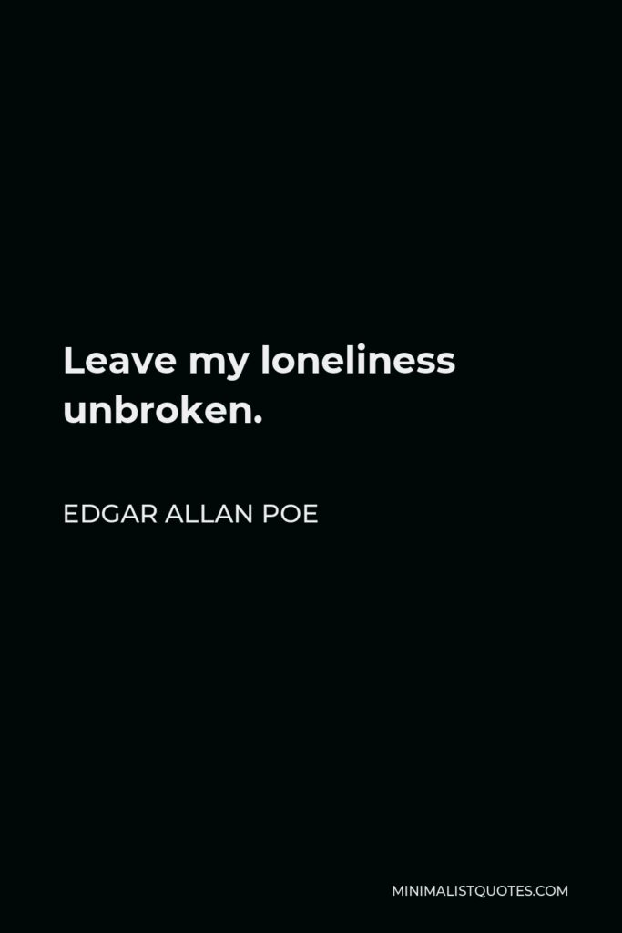 Edgar Allan Poe Quote - Leave my loneliness unbroken.