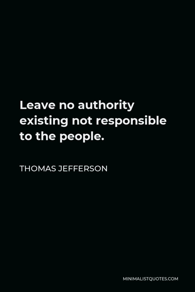 Thomas Jefferson Quote - Leave no authority existing not responsible to the people.