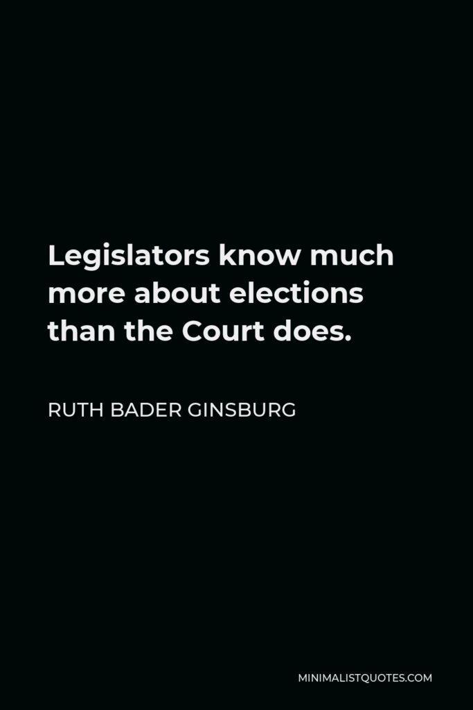Ruth Bader Ginsburg Quote - Legislators know much more about elections than the Court does.