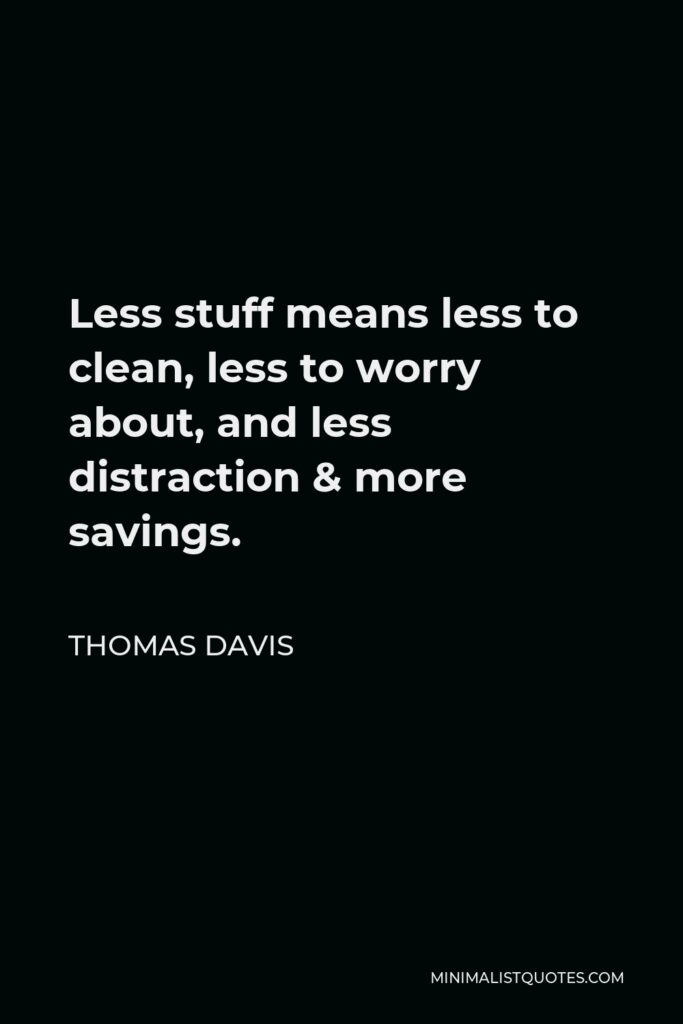Thomas Davis Quote - Less stuff means less to clean, less to worry about, and less distraction & more savings.