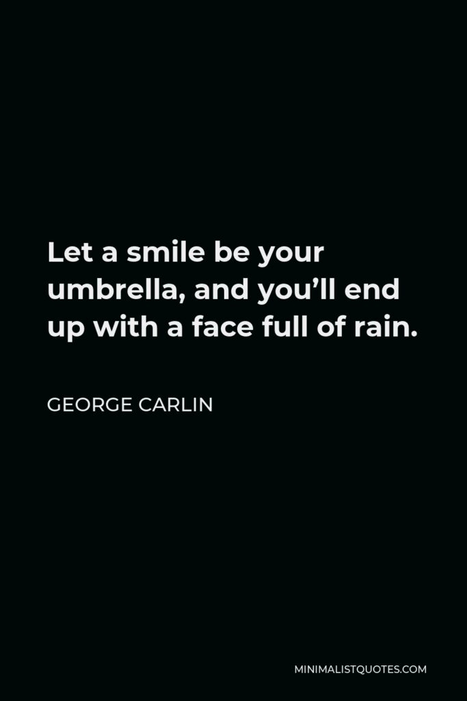 George Carlin Quote - Let a smile be your umbrella, and you'll end up with a face full of rain.