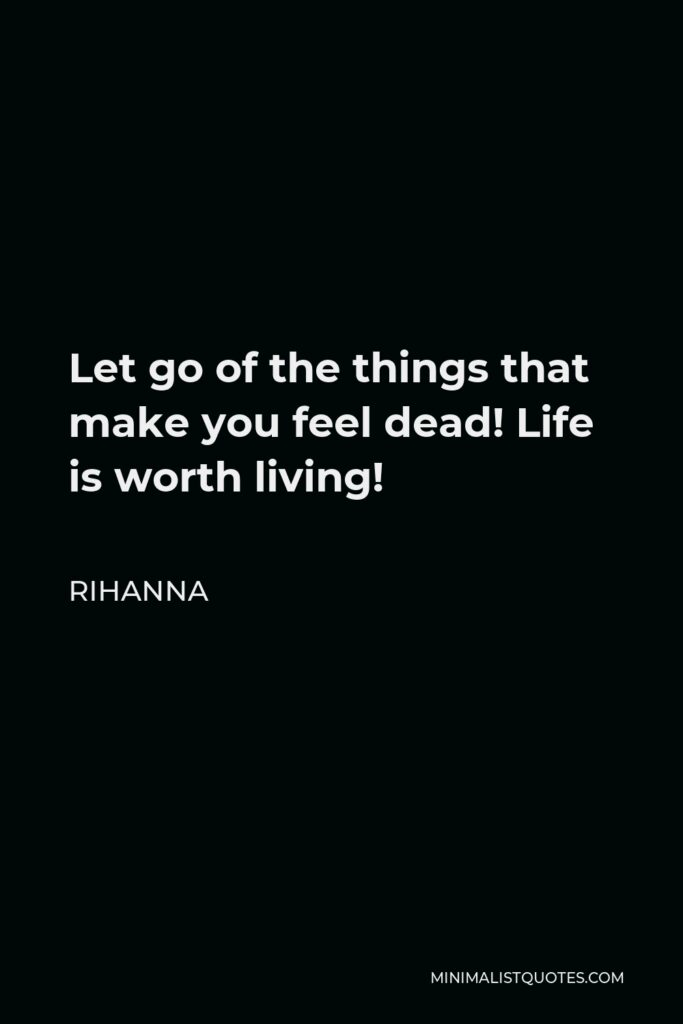 Rihanna Quote - Let go of the things that make you feel dead! Life is worth living!