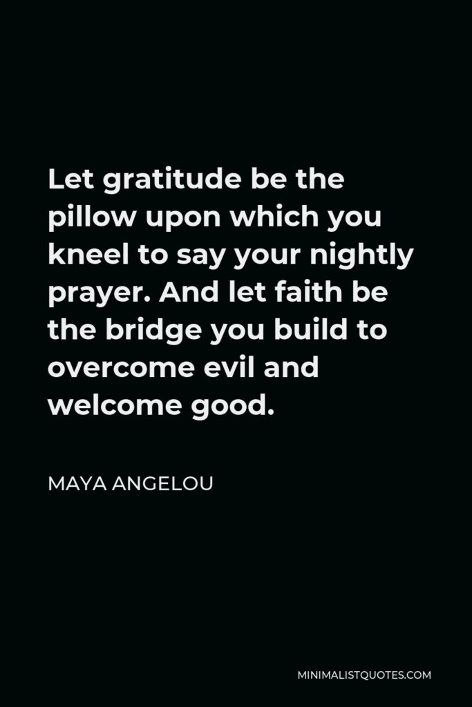 Maya Angelou Quote - Let gratitude be the pillow upon which you kneel to say your nightly prayer. And let faith be the bridge you build to overcome evil and welcome good.