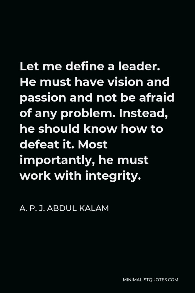 A. P. J. Abdul Kalam Quote - Let me define a leader. He must have vision and passion and not be afraid of any problem. Instead, he should know how to defeat it. Most importantly, he must work with integrity.