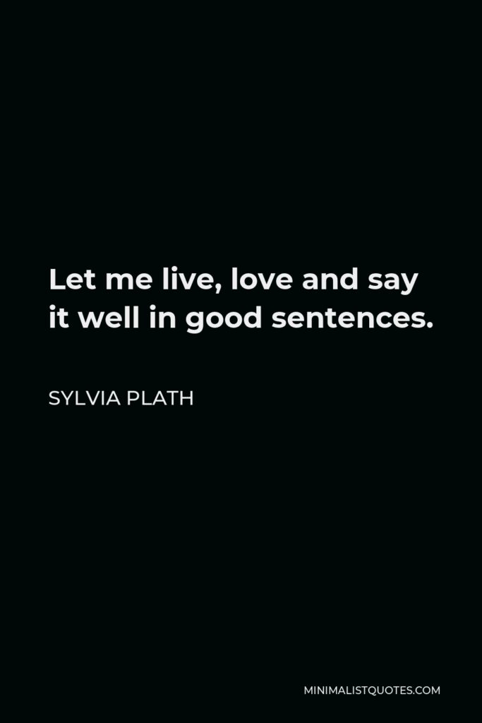 Sylvia Plath Quote - Let me live, love and say it well in good sentences.