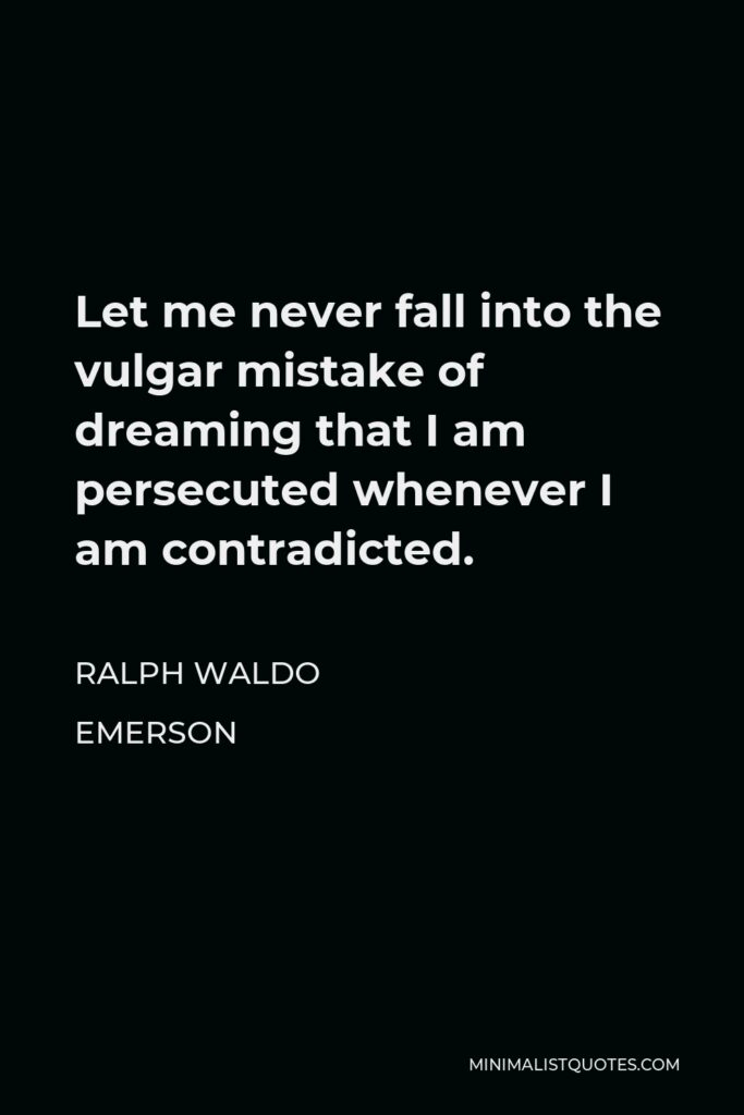 Ralph Waldo Emerson Quote - Let me never fall into the vulgar mistake of dreaming that I am persecuted whenever I am contradicted.