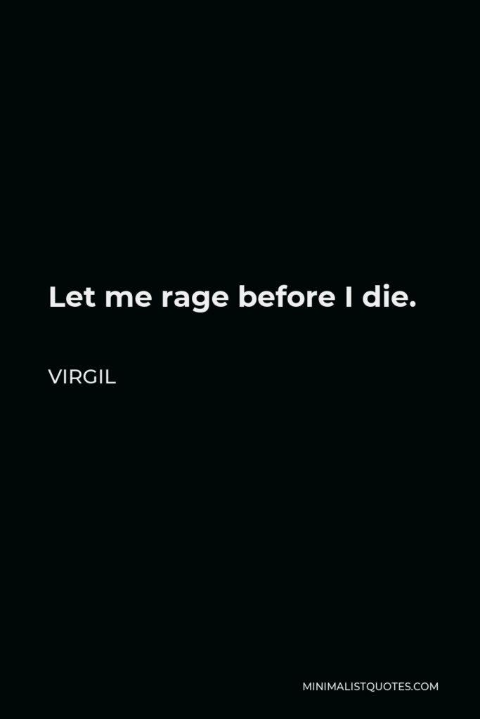 Virgil Quote - Let me rage before I die.