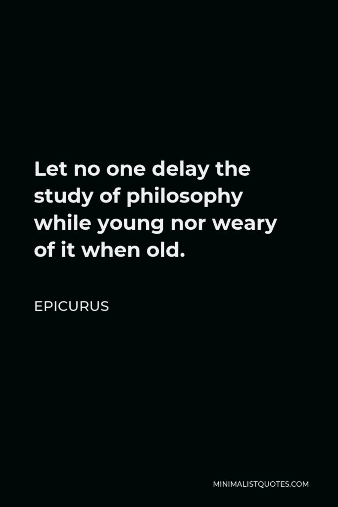 Epicurus Quote - Let no one delay the study of philosophy while young nor weary of it when old.