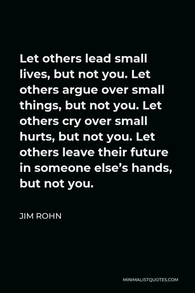 Jim Rohn Quote - Let others lead small lives, but not you. Let others argue over small things, but not you. Let others cry over small hurts, but not you. Let others leave their future in someone else's hands, but not you.