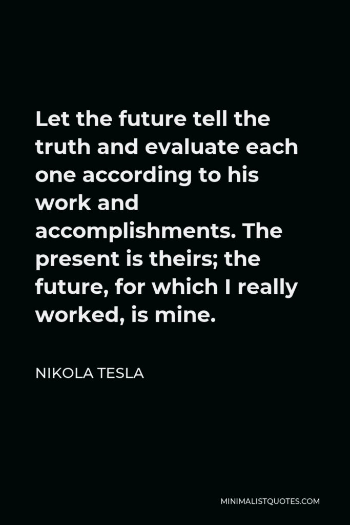 Nikola Tesla Quote - Let the future tell the truth and evaluate each one according to his work and accomplishments. The present is theirs; the future, for which I really worked, is mine.