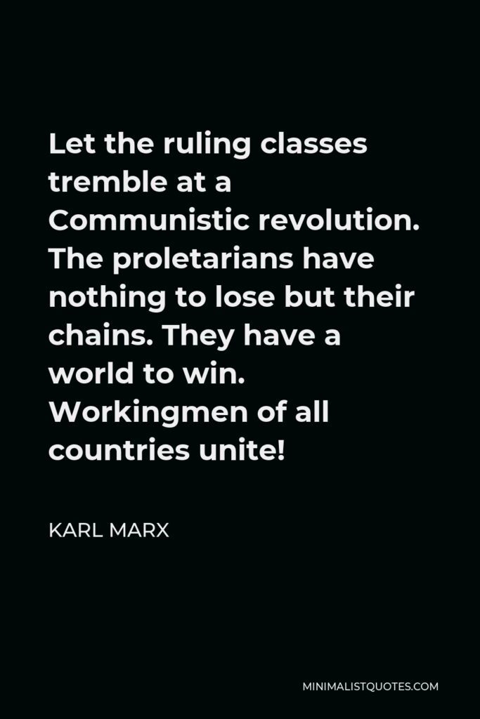 Karl Marx Quote - Let the ruling classes tremble at a Communistic revolution. The proletarians have nothing to lose but their chains. They have a world to win. Workingmen of all countries unite!