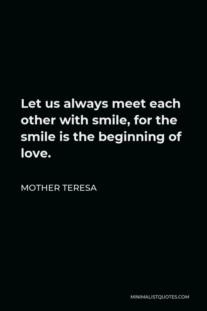 Mother Teresa Quote - Let us always meet each other with smile, for the smile is the beginning of love.