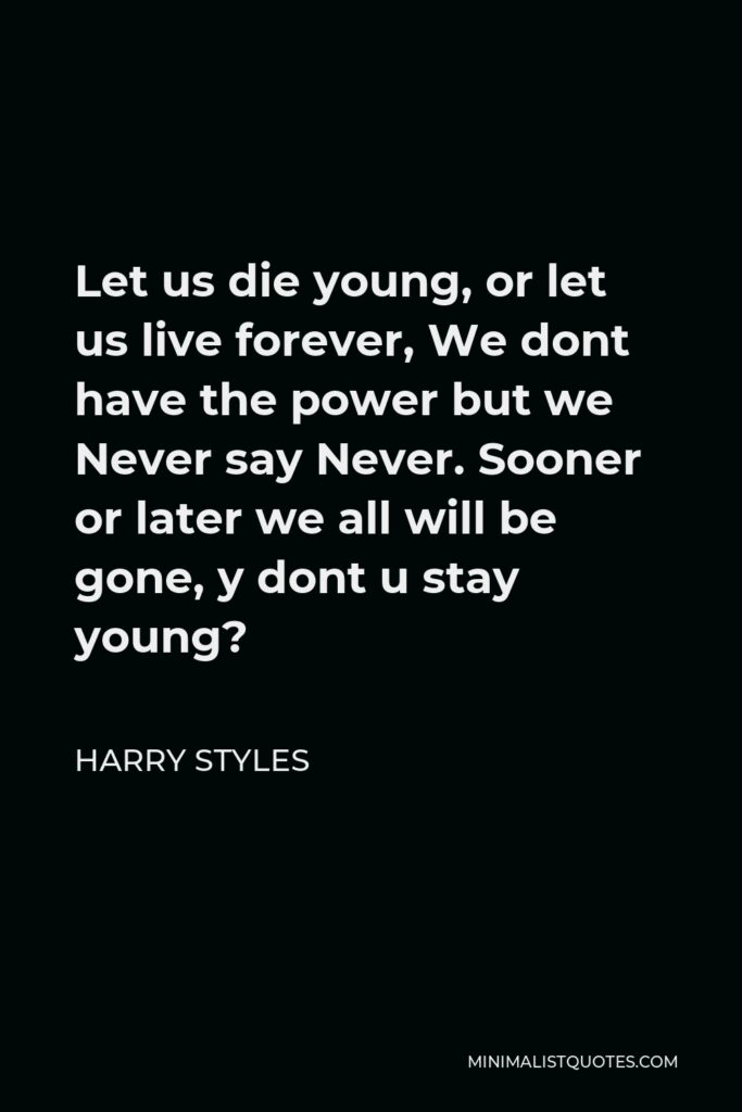 Harry Styles Quote - Let us die young, or let us live forever, We dont have the power but we Never say Never. Sooner or later we all will be gone, y dont u stay young?