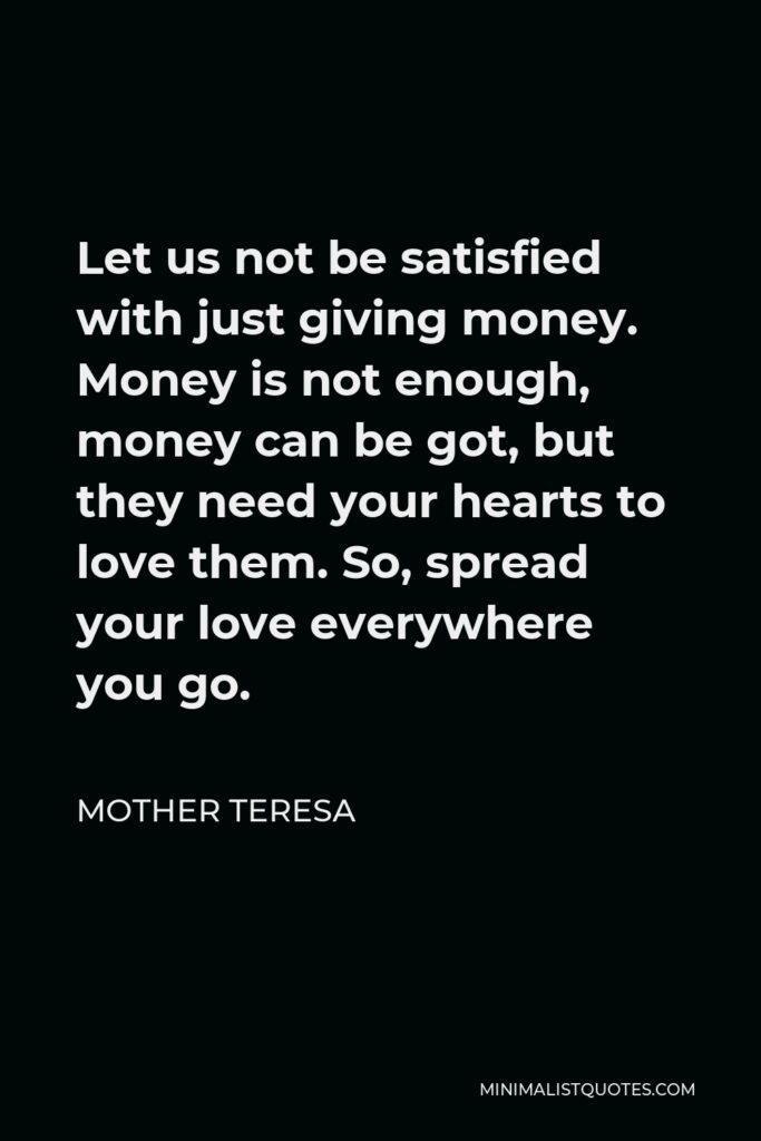Mother Teresa Quote - Let us not be satisfied with just giving money. Money is not enough, money can be got, but they need your hearts to love them. So, spread your love everywhere you go.