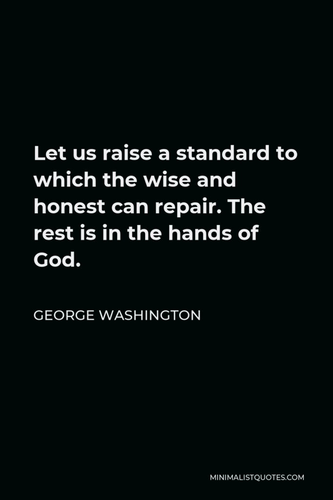 George Washington Quote - Let us raise a standard to which the wise and honest can repair. The rest is in the hands of God.