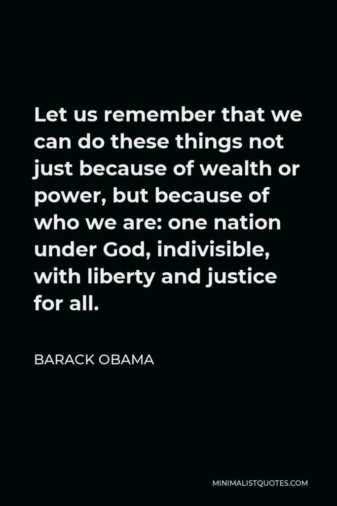 Barack Obama Quote - Let us remember that we can do these things not just because of wealth or power, but because of who we are: one nation under God, indivisible, with liberty and justice for all.