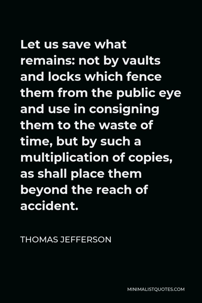 Thomas Jefferson Quote - Let us save what remains: not by vaults and locks which fence them from the public eye and use in consigning them to the waste of time, but by such a multiplication of copies, as shall place them beyond the reach of accident.