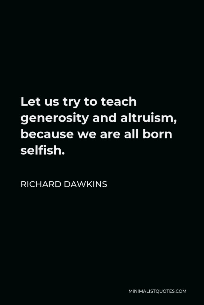 Richard Dawkins Quote - Let us try to teach generosity and altruism, because we are born selfish. Let us understand what our own selfish genes are up to, because we may then at least have the chance to upset their designs, something that no other species has ever aspired to do.