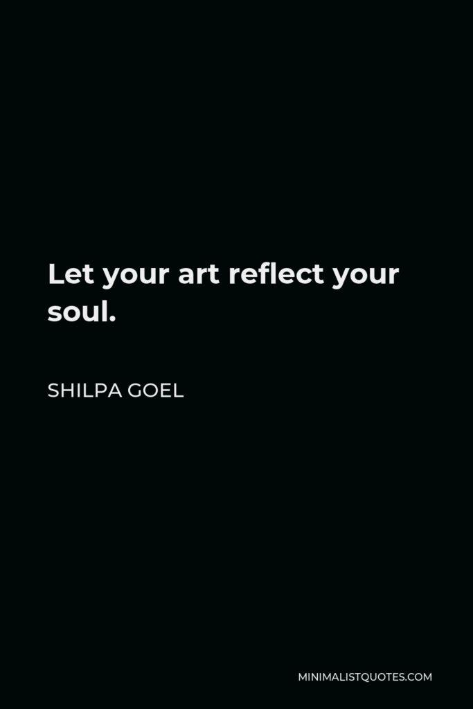 Shilpa Goel Quote - Let your art reflect your soul.
