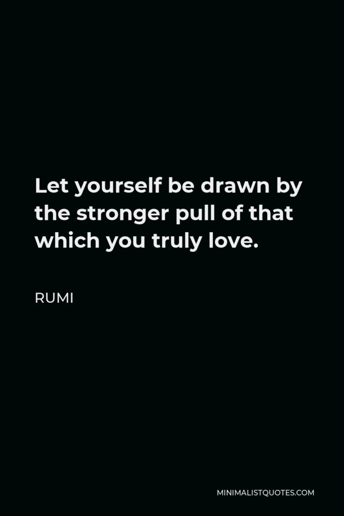 Rumi Quote - Let yourself be drawn by the stronger pull of that which you truly love.