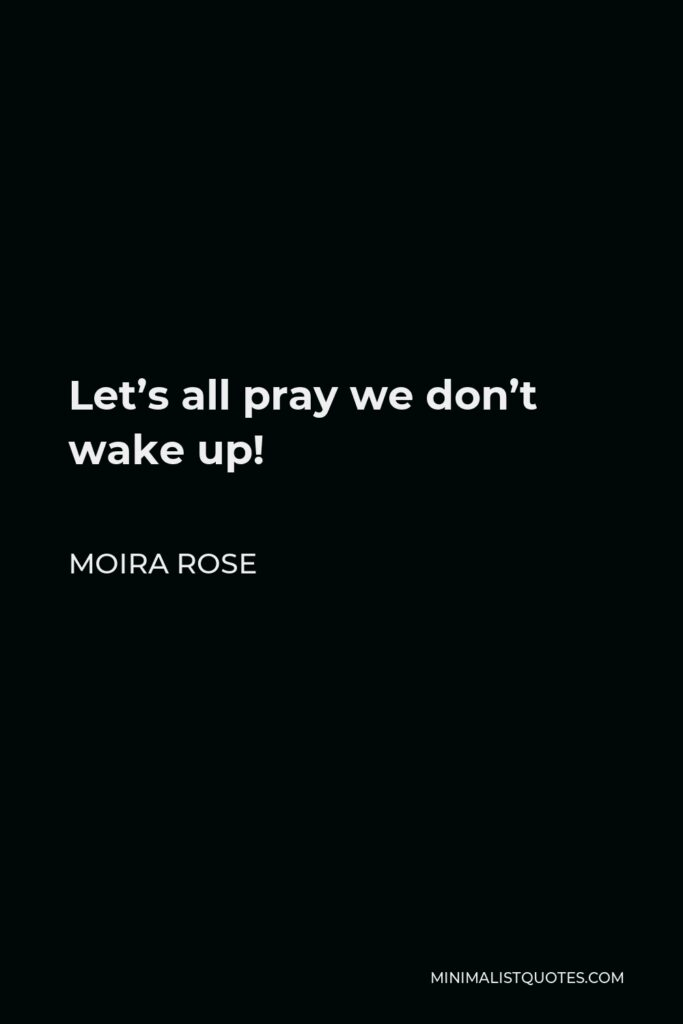 Moira Rose Quote - Let's all pray we don't wake up!