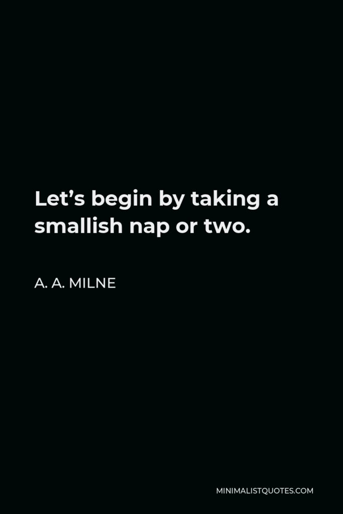 A. A. Milne Quote - Let's begin by taking a smallish nap or two.
