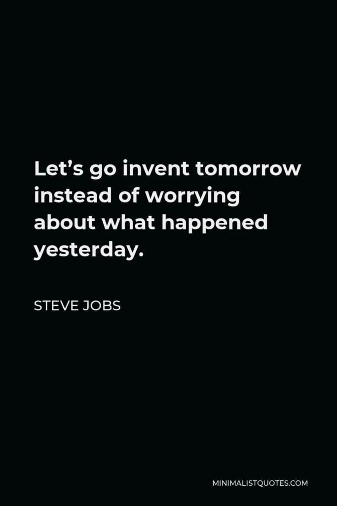 Steve Jobs Quote - Let's go invent tomorrow instead of worrying about what happened yesterday.