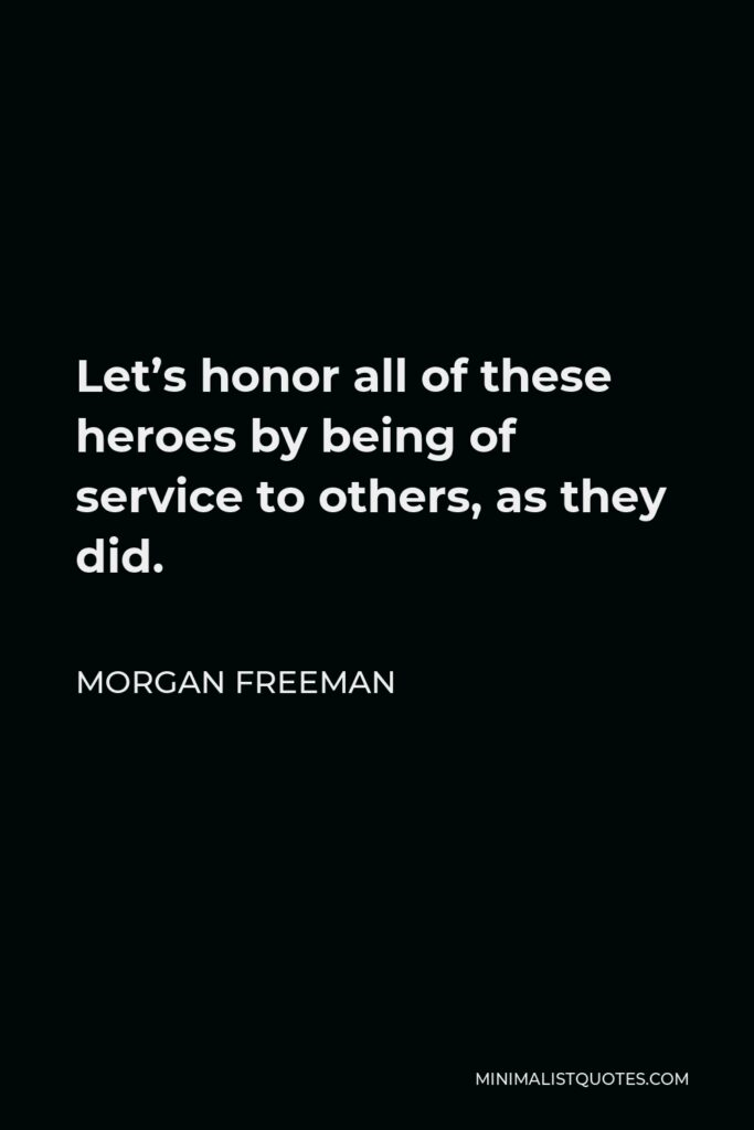 Morgan Freeman Quote - Let's honor all of these heroes by being of service to others, as they did.