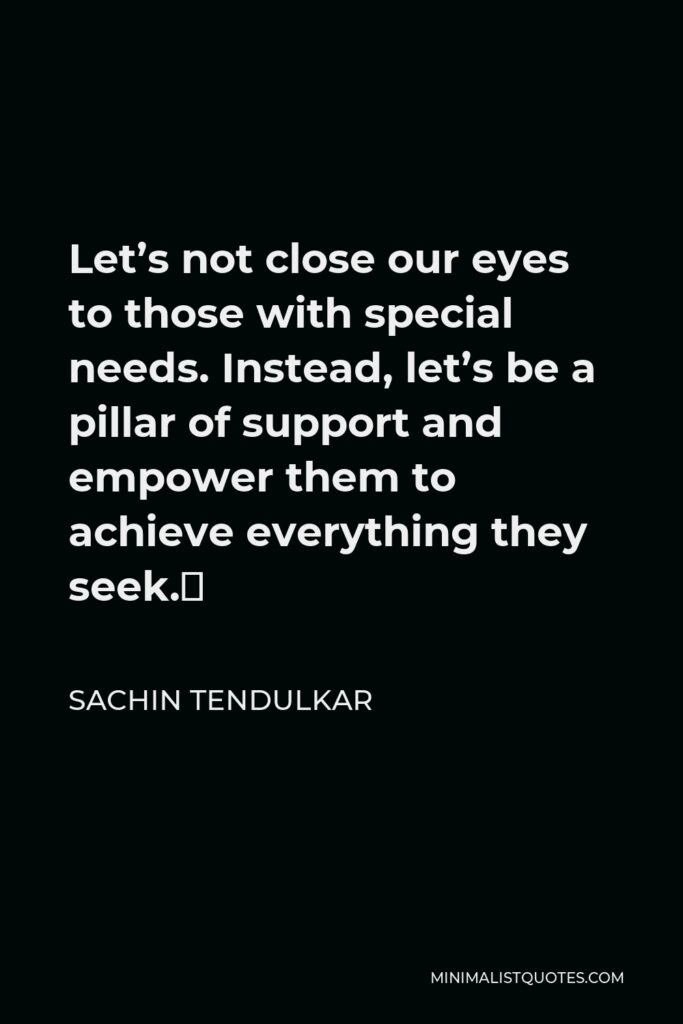 Sachin Tendulkar Quote - Let's not close our eyes to those with special needs. Instead, let's be a pillar of support and empower them to achieve everything they seek.
