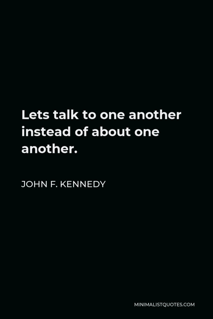 John F. Kennedy Quote - Lets talk to one another instead of about one another.