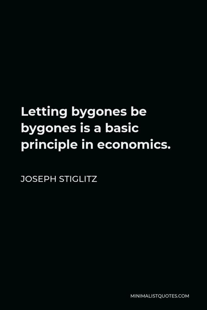 Joseph Stiglitz Quote - Letting bygones be bygones is a basic principle in economics.
