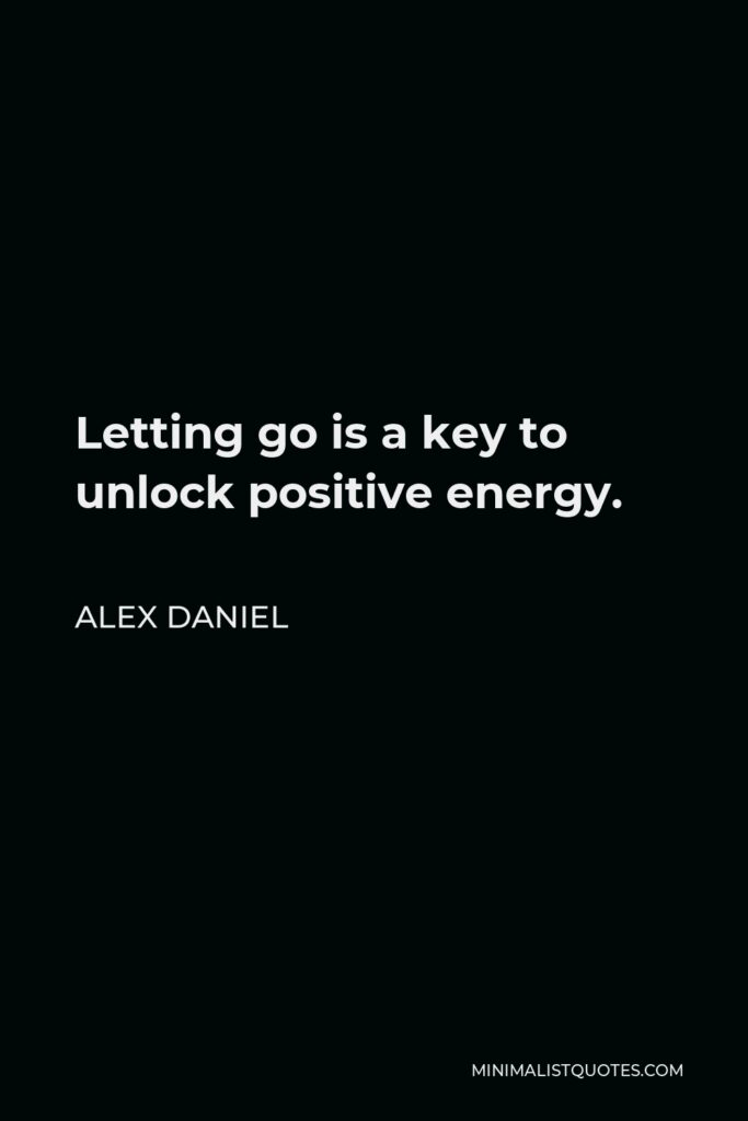 Alex Daniel Quote - Letting go is a key to unlock positive energy.
