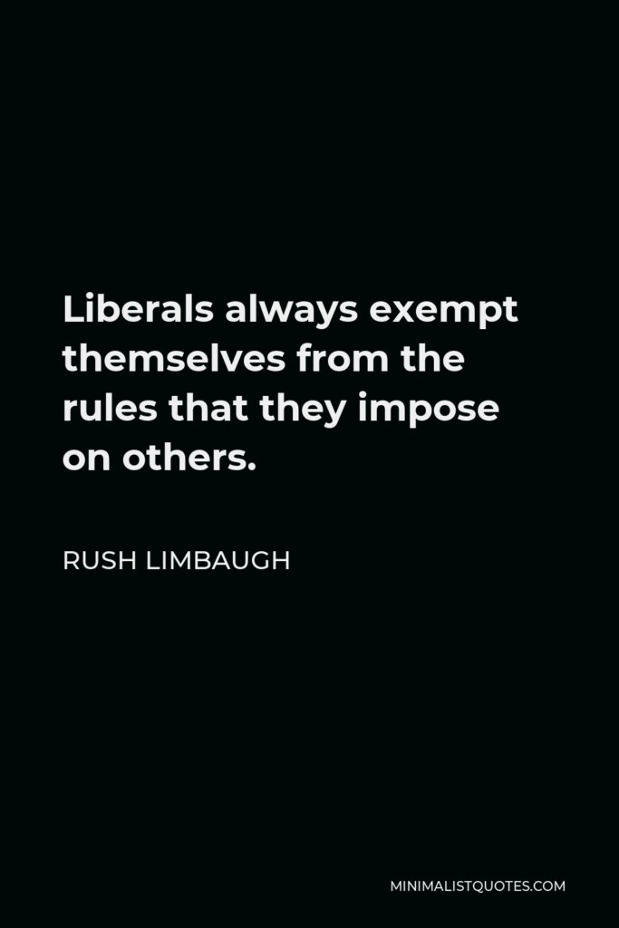 Rush Limbaugh Quote - Liberals always exempt themselves from the rules that they impose on others.