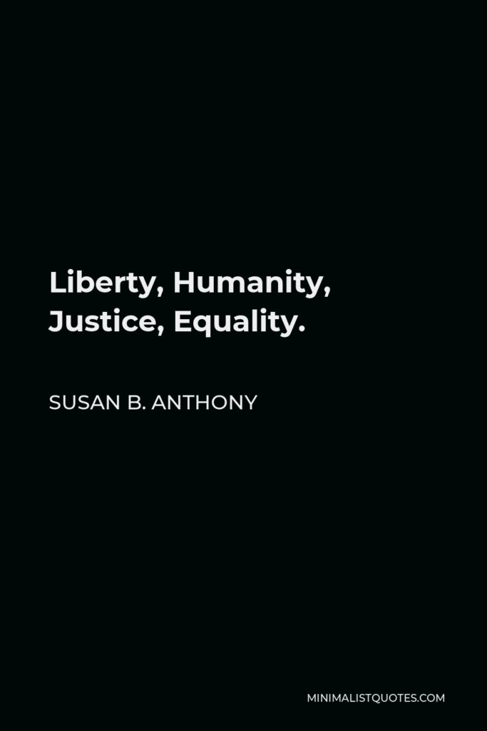 Susan B. Anthony Quote - Liberty, Humanity, Justice, Equality.