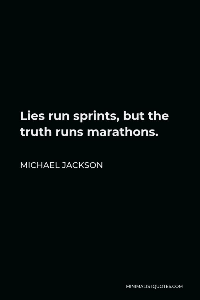 Michael Jackson Quote - Lies run sprints, but the truth runs marathons.