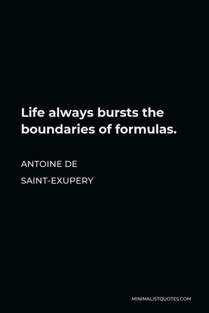 Antoine de Saint-Exupery Quote - Life always bursts the boundaries of formulas.