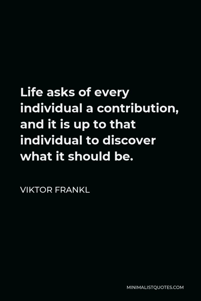 Viktor Frankl Quote - Life asks of every individual a contribution, and it is up to that individual to discover what it should be.